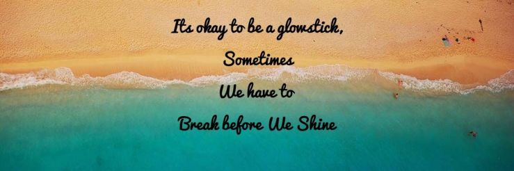 its-okay-to-be-a-glowstick-sometimes-we-have-to-break-before-we-shine